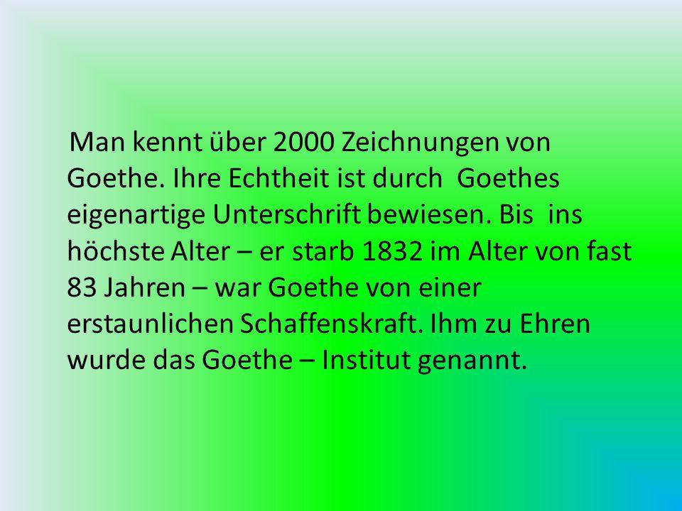 Man kennt über 2000 Zeichnungen von Goethe. Ihre Echtheit ist durch Goethes eigenartige Unterschrift bewiesen. Bis ins höchste Alter – er starb 1832 i