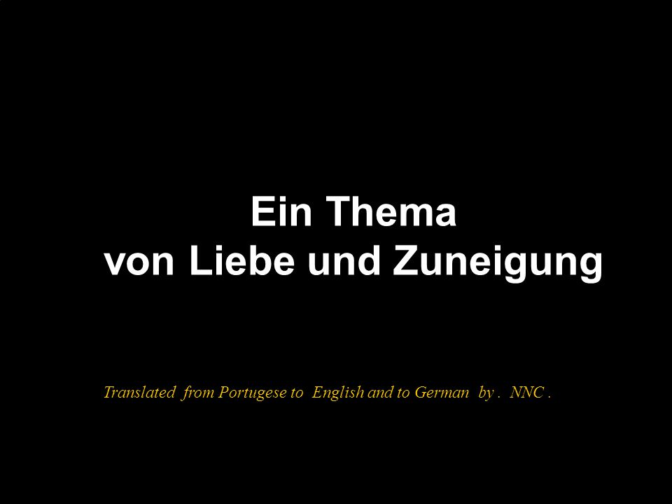 Ein Thema von Liebe und Zuneigung Translated from Portugese to English and to German by. NNC.