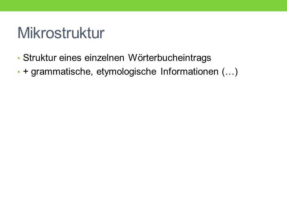 Mikrostruktur Struktur eines einzelnen Wörterbucheintrags + grammatische, etymologische Informationen (…)
