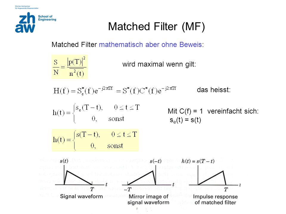 Matched Filter (MF) Matched Filter mathematisch aber ohne Beweis: wird maximal wenn gilt: das heisst: Mit C(f) = 1 vereinfacht sich: s e (t) = s(t)
