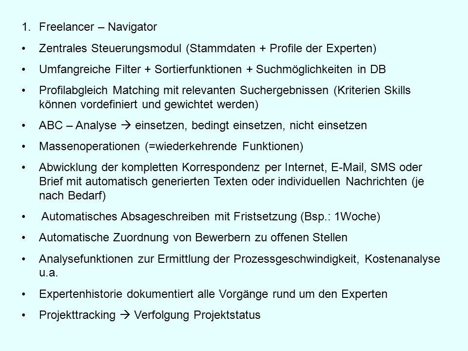 1.Freelancer – Navigator Zentrales Steuerungsmodul (Stammdaten + Profile der Experten) Umfangreiche Filter + Sortierfunktionen + Suchmöglichkeiten in DB Profilabgleich Matching mit relevanten Suchergebnissen (Kriterien Skills können vordefiniert und gewichtet werden) ABC – Analyse  einsetzen, bedingt einsetzen, nicht einsetzen Massenoperationen (=wiederkehrende Funktionen) Abwicklung der kompletten Korrespondenz per Internet, E-Mail, SMS oder Brief mit automatisch generierten Texten oder individuellen Nachrichten (je nach Bedarf) Automatisches Absageschreiben mit Fristsetzung (Bsp.: 1Woche) Automatische Zuordnung von Bewerbern zu offenen Stellen Analysefunktionen zur Ermittlung der Prozessgeschwindigkeit, Kostenanalyse u.a.