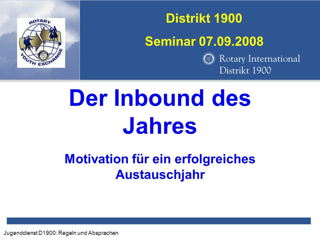 Jugenddienst D1900: Regeln und Absprachen Distrikt 1900 Seminar 07.09.2008 Der Inbound des Jahres Motivation für ein erfolgreiches Austauschjahr