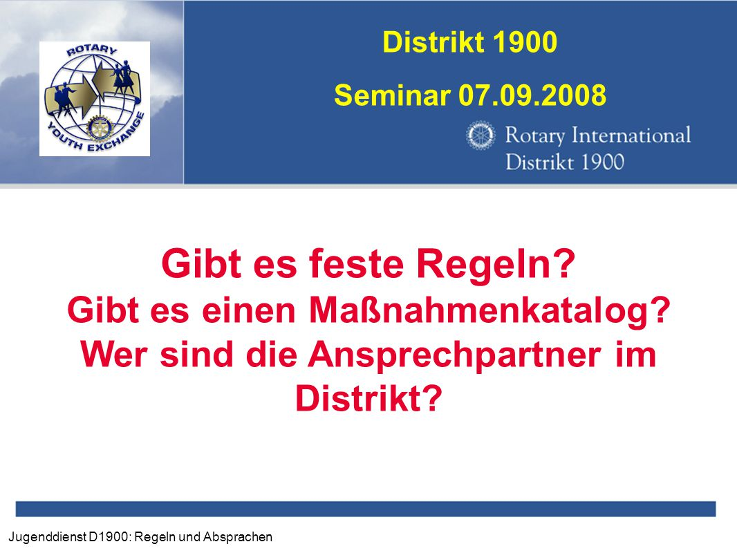 Jugenddienst D1900: Regeln und Absprachen Distrikt 1900 Seminar 07.09.2008 Gibt es feste Regeln? Gibt es einen Maßnahmenkatalog? Wer sind die Ansprech