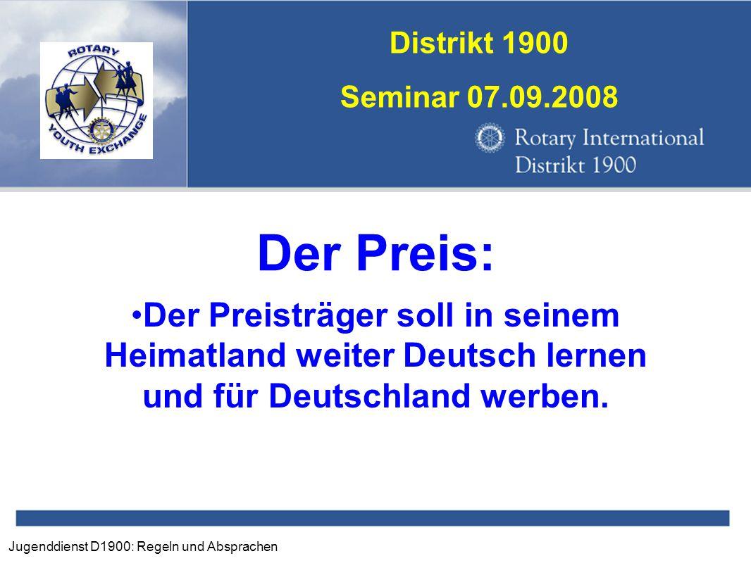 Jugenddienst D1900: Regeln und Absprachen Distrikt 1900 Seminar 07.09.2008 Der Preis: Der Preisträger soll in seinem Heimatland weiter Deutsch lernen
