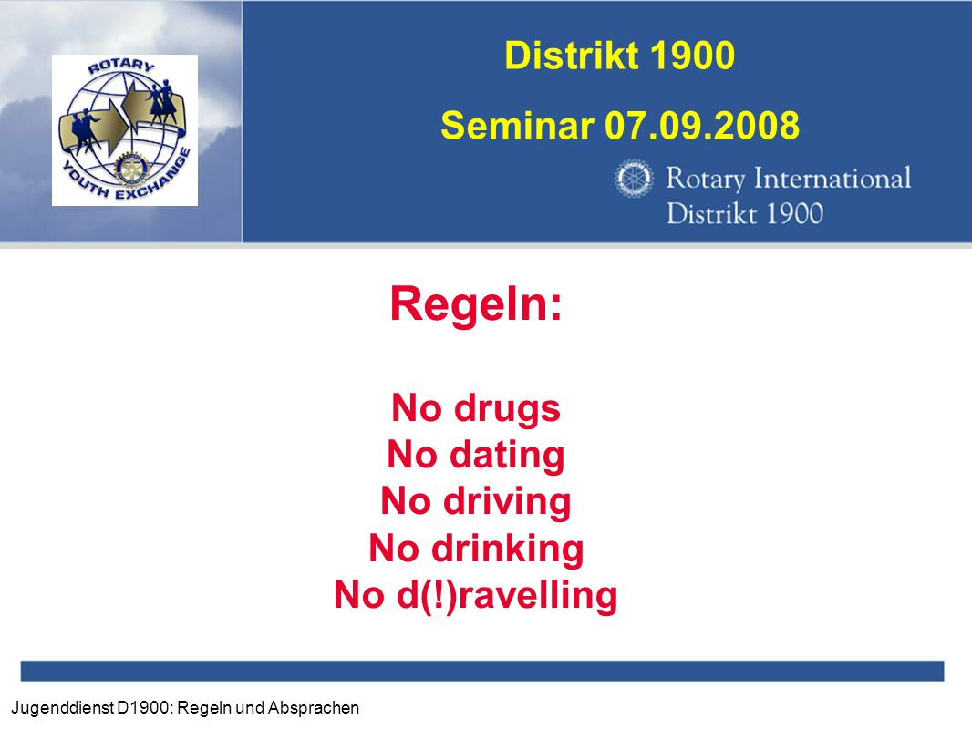 Jugenddienst D1900: Regeln und Absprachen Distrikt 1900 Seminar 07.09.2008 Regeln: No drugs No dating No driving No drinking No d(!)ravelling