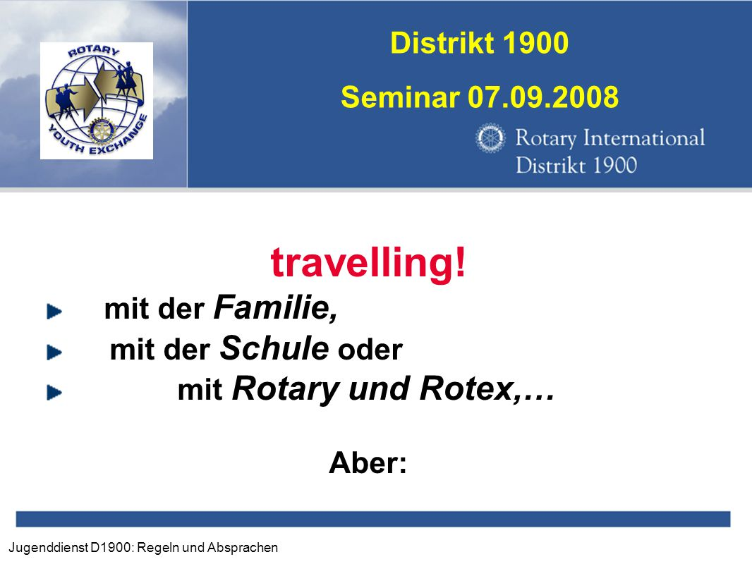 Jugenddienst D1900: Regeln und Absprachen Distrikt 1900 Seminar 07.09.2008 travelling! mit der Familie, mit der Schule oder mit Rotary und Rotex,… Abe