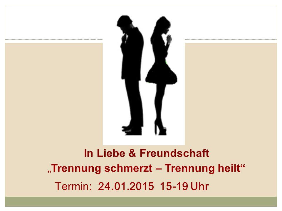 """In Liebe & Freundschaft """"Trennung schmerzt – Trennung heilt Termin: 24.01.2015 15-19 Uhr"""