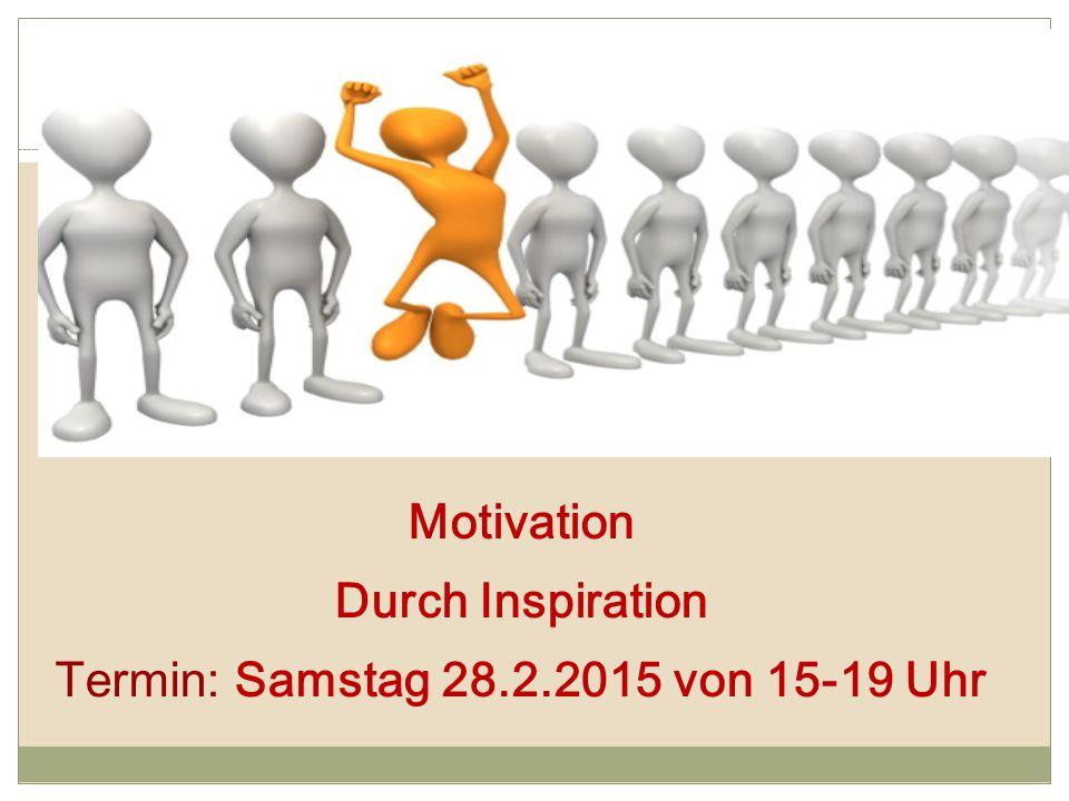 Motivation Durch Inspiration Termin: Samstag 28.2.2015 von 15-19 Uhr