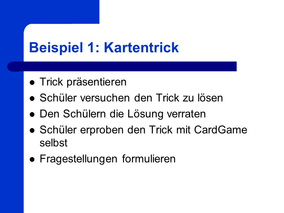 Beispiel 1: Kartentrick Trick präsentieren Schüler versuchen den Trick zu lösen Den Schülern die Lösung verraten Schüler erproben den Trick mit CardGa