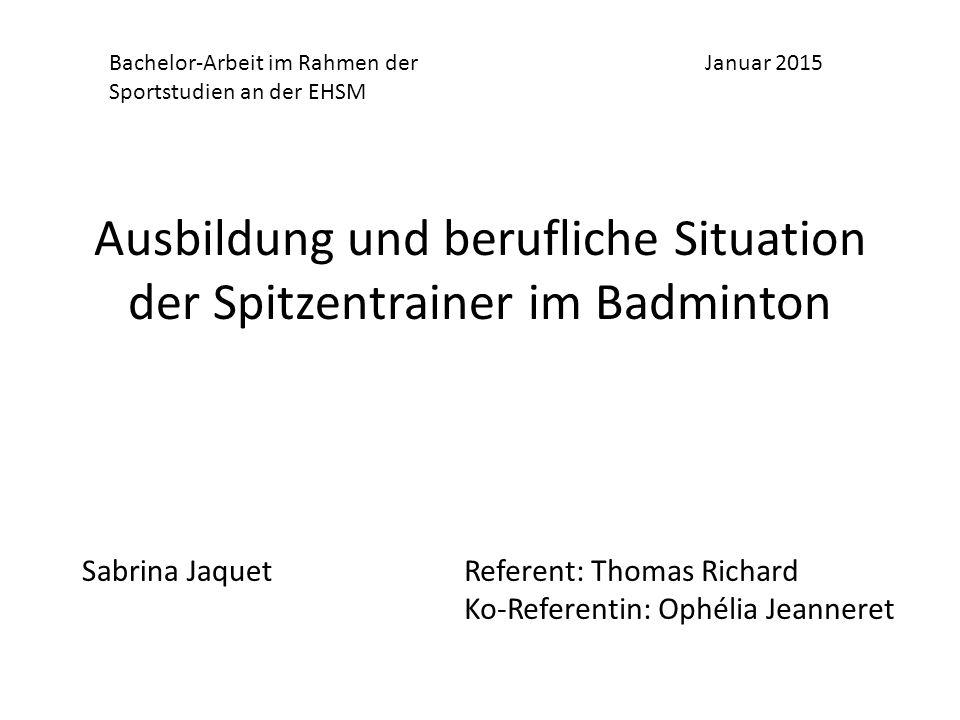 Ausbildung und berufliche Situation der Spitzentrainer im Badminton Januar 2015 Sabrina JaquetReferent: Thomas Richard Ko-Referentin: Ophélia Jeanneret Bachelor-Arbeit im Rahmen der Sportstudien an der EHSM