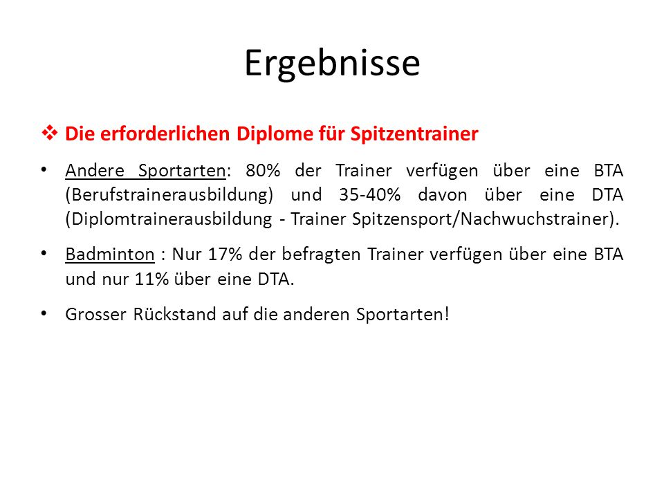 Ergebnisse  Die erforderlichen Diplome für Spitzentrainer Andere Sportarten: 80% der Trainer verfügen über eine BTA (Berufstrainerausbildung) und 35-40% davon über eine DTA (Diplomtrainerausbildung - Trainer Spitzensport/Nachwuchstrainer).