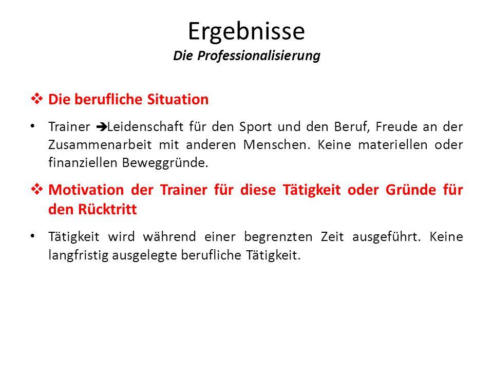 Ergebnisse Die Professionalisierung  Die berufliche Situation Trainer  Leidenschaft für den Sport und den Beruf, Freude an der Zusammenarbeit mit anderen Menschen.