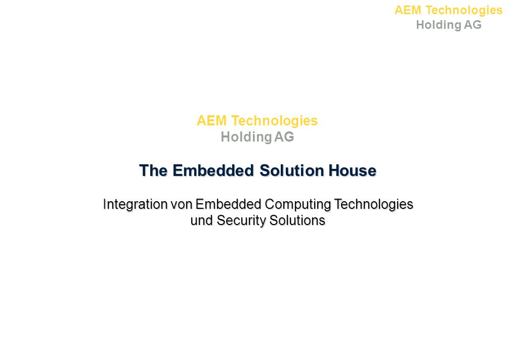 AEM Technologies Holding AG The Embedded Solution House Integration von Embedded Computing Technologies und Security Solutions AEM Technologies Holdin