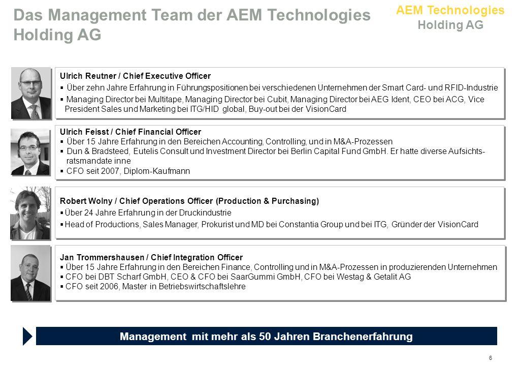 AEM Technologies Holding AG 6 Ulrich Feisst / Chief Financial Officer  Über 15 Jahre Erfahrung in den Bereichen Accounting, Controlling, und in M&A-Prozessen  Dun & Bradsteed, Eutelis Consult und Investment Director bei Berlin Capital Fund GmbH.