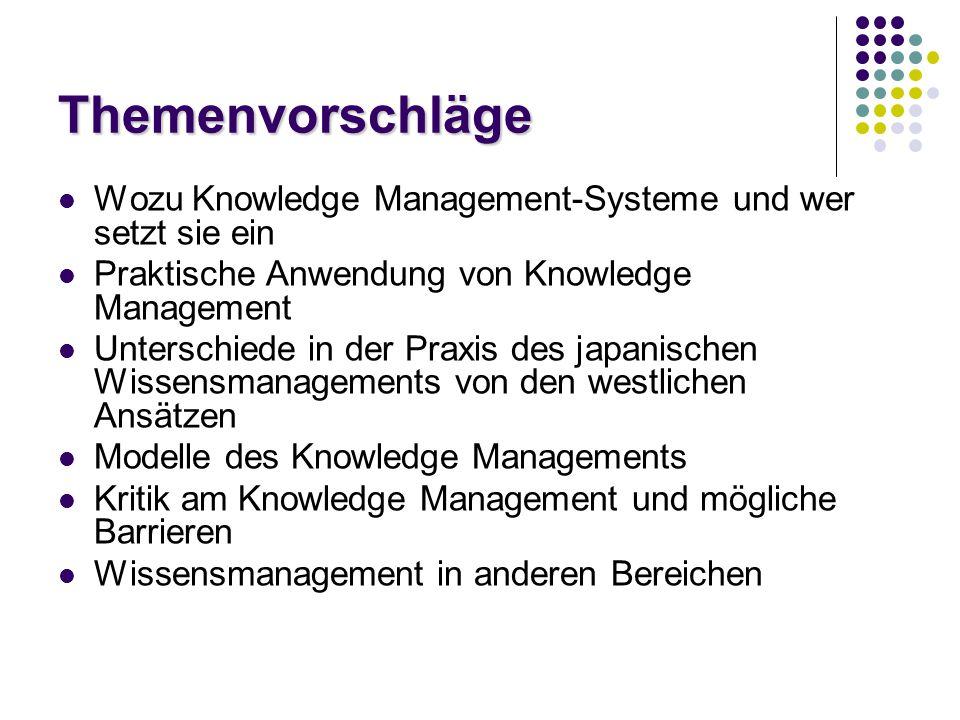 Themenvorschläge Wozu Knowledge Management-Systeme und wer setzt sie ein Praktische Anwendung von Knowledge Management Unterschiede in der Praxis des japanischen Wissensmanagements von den westlichen Ansätzen Modelle des Knowledge Managements Kritik am Knowledge Management und mögliche Barrieren Wissensmanagement in anderen Bereichen