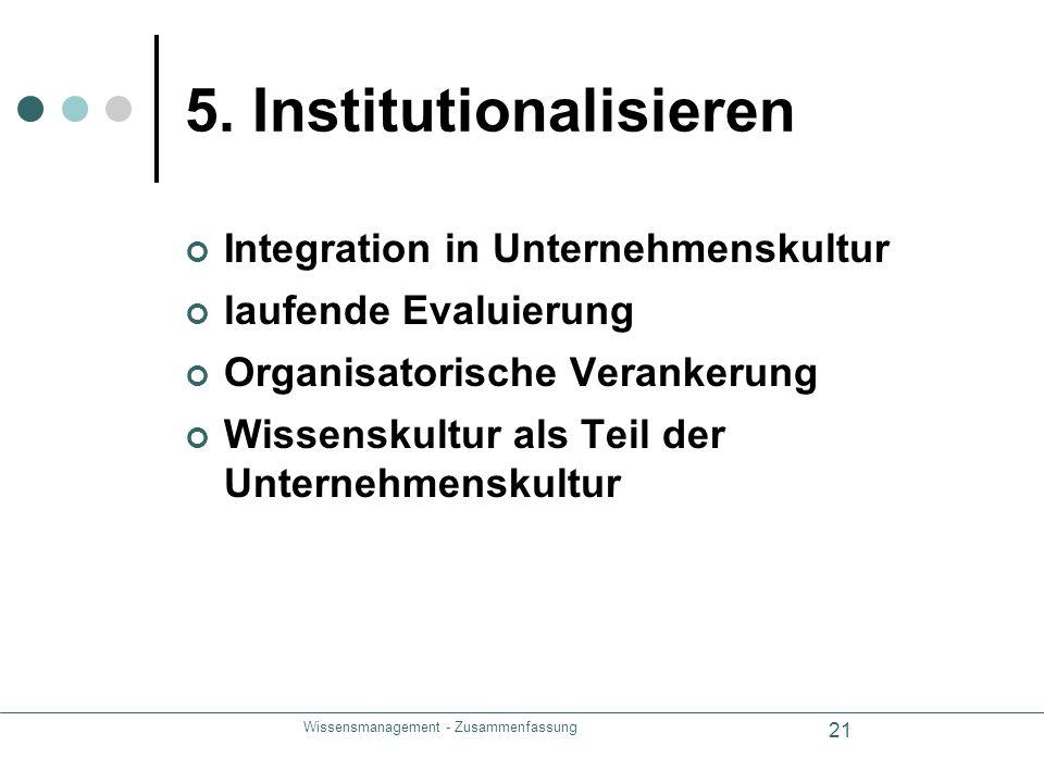 Wissensmanagement - Zusammenfassung 21 5. Institutionalisieren Integration in Unternehmenskultur laufende Evaluierung Organisatorische Verankerung Wis