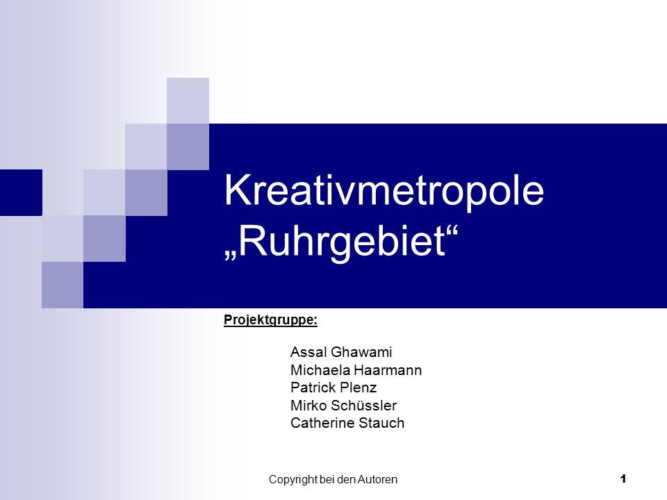 "Copyright bei den Autoren 1 Kreativmetropole ""Ruhrgebiet"" Projektgruppe: Assal Ghawami Michaela Haarmann Patrick Plenz Mirko Schüssler Catherine Stauc"