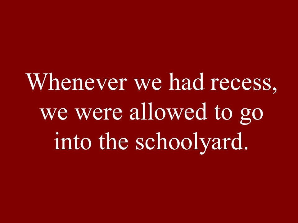 Whenever we had recess, we were allowed to go into the schoolyard.