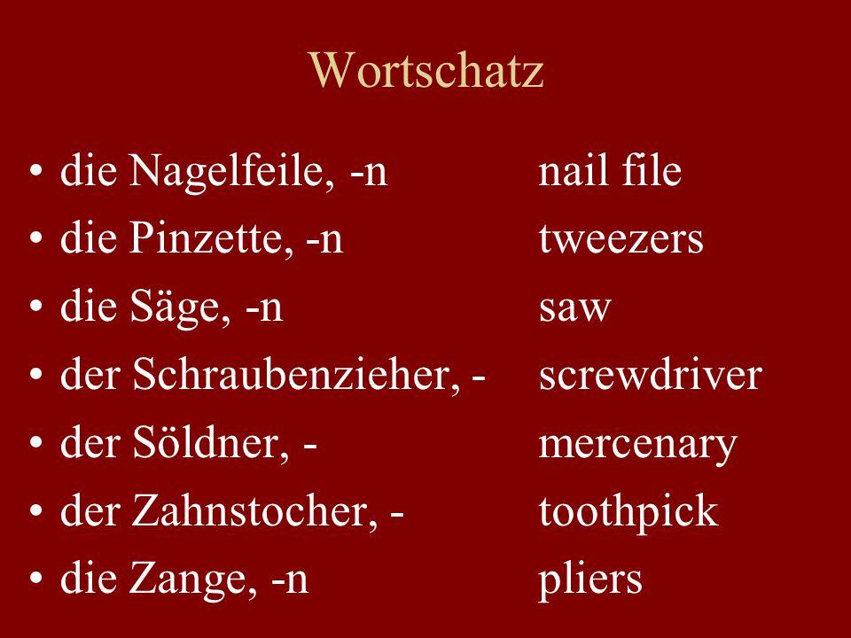 Wortschatz die Nagelfeile, -n nail file die Pinzette, -n tweezers die Säge, -n saw der Schraubenzieher, - screwdriver der Söldner, - mercenary der Zahnstocher, - toothpick die Zange, -n pliers