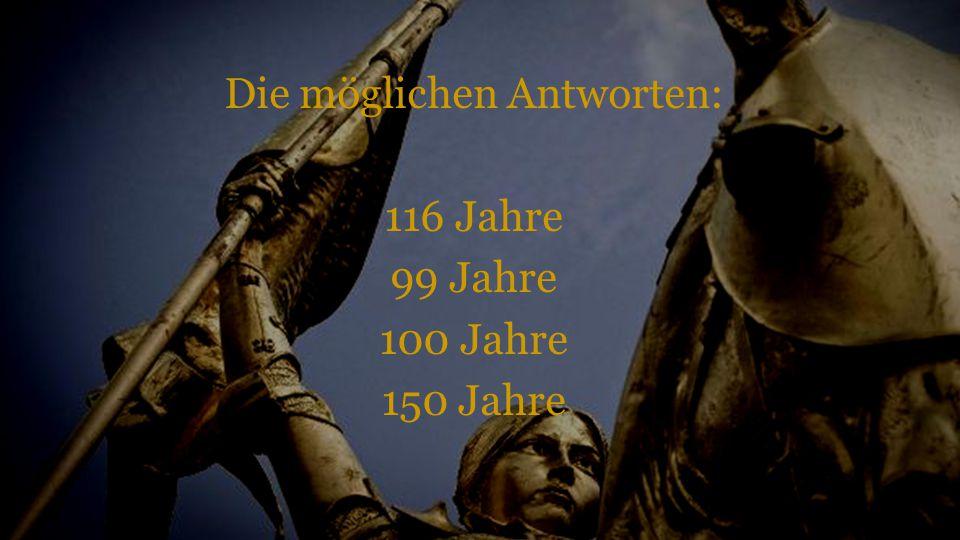 Die möglichen Antworten: 116 Jahre 99 Jahre 100 Jahre 150 Jahre