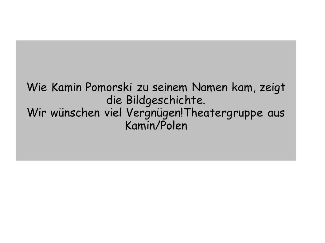 Wie Kamin Pomorski zu seinem Namen kam, zeigt die Bildgeschichte.