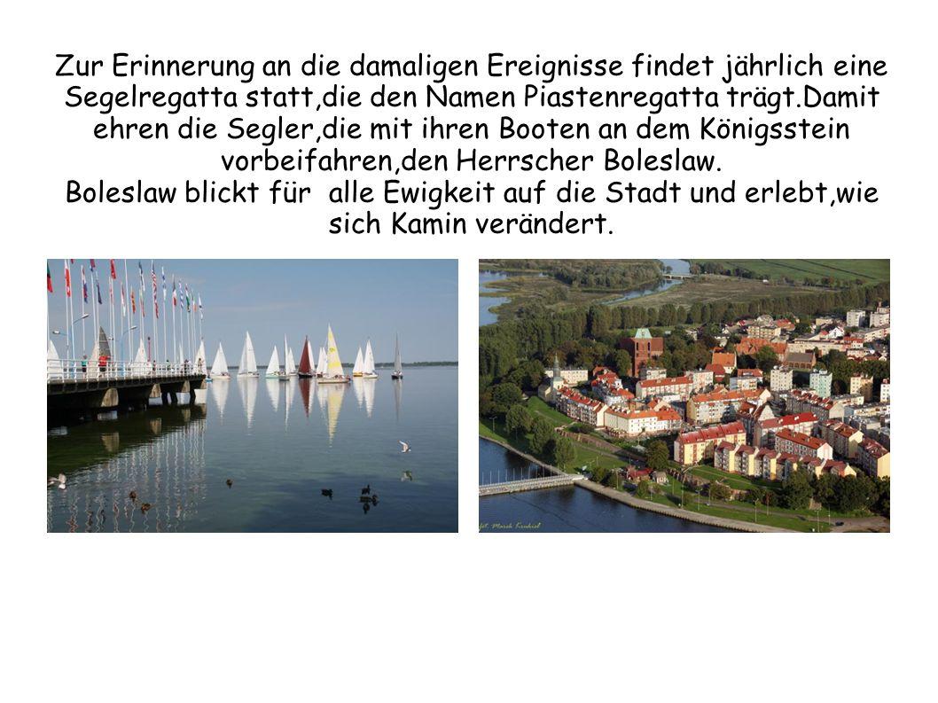 Zur Erinnerung an die damaligen Ereignisse findet jährlich eine Segelregatta statt,die den Namen Piastenregatta trägt.Damit ehren die Segler,die mit ihren Booten an dem Königsstein vorbeifahren,den Herrscher Boleslaw.