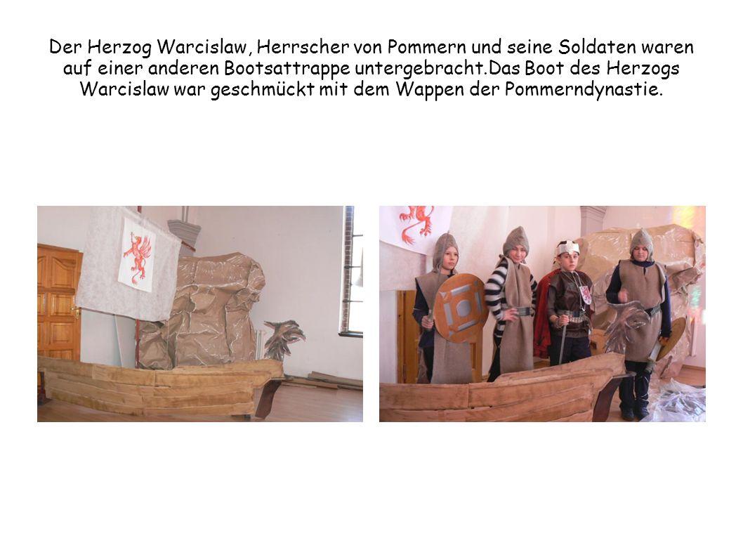 Der Herzog Warcislaw, Herrscher von Pommern und seine Soldaten waren auf einer anderen Bootsattrappe untergebracht.Das Boot des Herzogs Warcislaw war geschmückt mit dem Wappen der Pommerndynastie.
