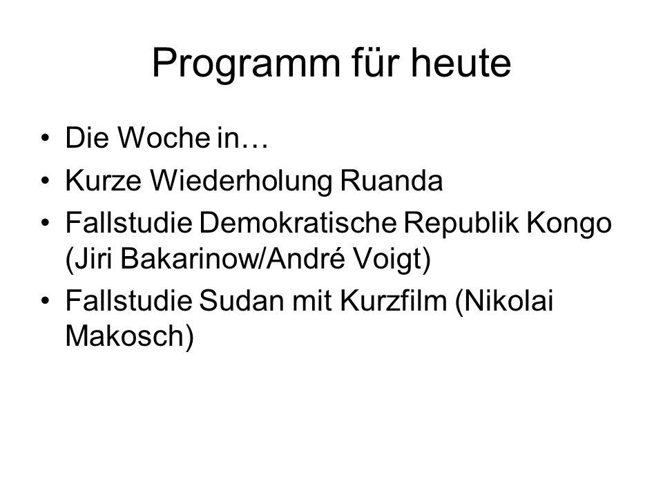Programm für heute Die Woche in… Kurze Wiederholung Ruanda Fallstudie Demokratische Republik Kongo (Jiri Bakarinow/André Voigt) Fallstudie Sudan mit Kurzfilm (Nikolai Makosch)