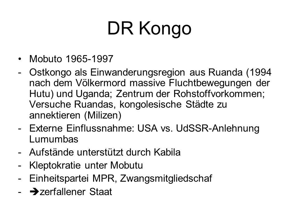 DR Kongo Mobuto 1965-1997 -Ostkongo als Einwanderungsregion aus Ruanda (1994 nach dem Völkermord massive Fluchtbewegungen der Hutu) und Uganda; Zentrum der Rohstoffvorkommen; Versuche Ruandas, kongolesische Städte zu annektieren (Milizen) -Externe Einflussnahme: USA vs.