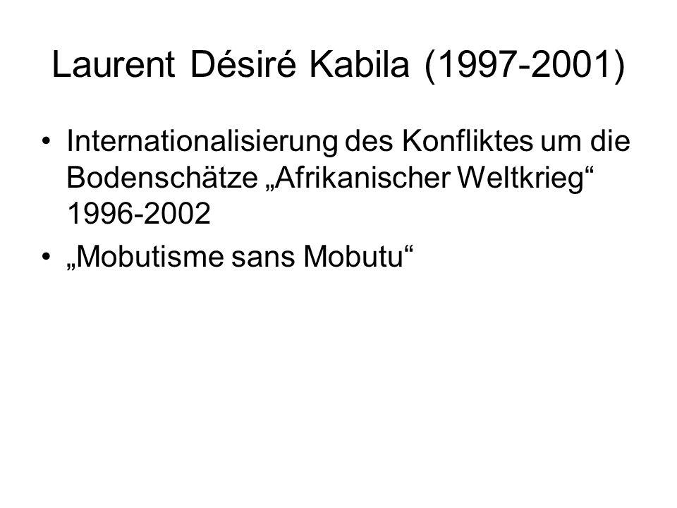 "Laurent Désiré Kabila (1997-2001) Internationalisierung des Konfliktes um die Bodenschätze ""Afrikanischer Weltkrieg 1996-2002 ""Mobutisme sans Mobutu"