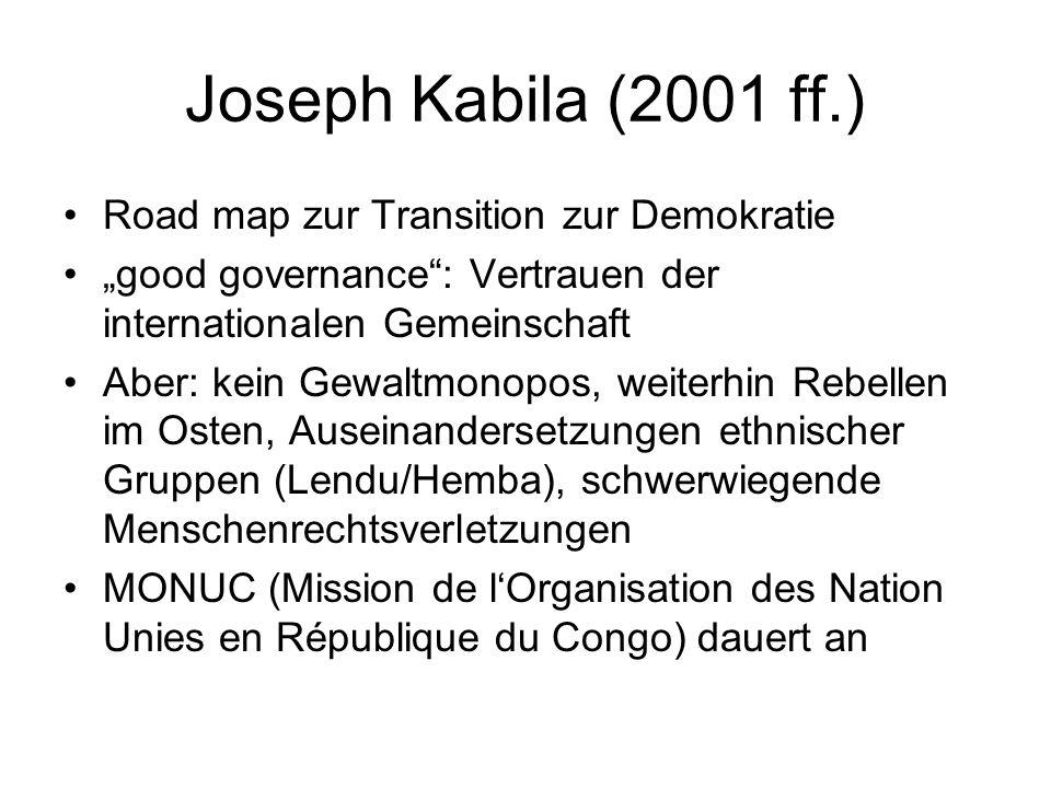 """Joseph Kabila (2001 ff.) Road map zur Transition zur Demokratie """"good governance : Vertrauen der internationalen Gemeinschaft Aber: kein Gewaltmonopos, weiterhin Rebellen im Osten, Auseinandersetzungen ethnischer Gruppen (Lendu/Hemba), schwerwiegende Menschenrechtsverletzungen MONUC (Mission de l'Organisation des Nation Unies en République du Congo) dauert an"""