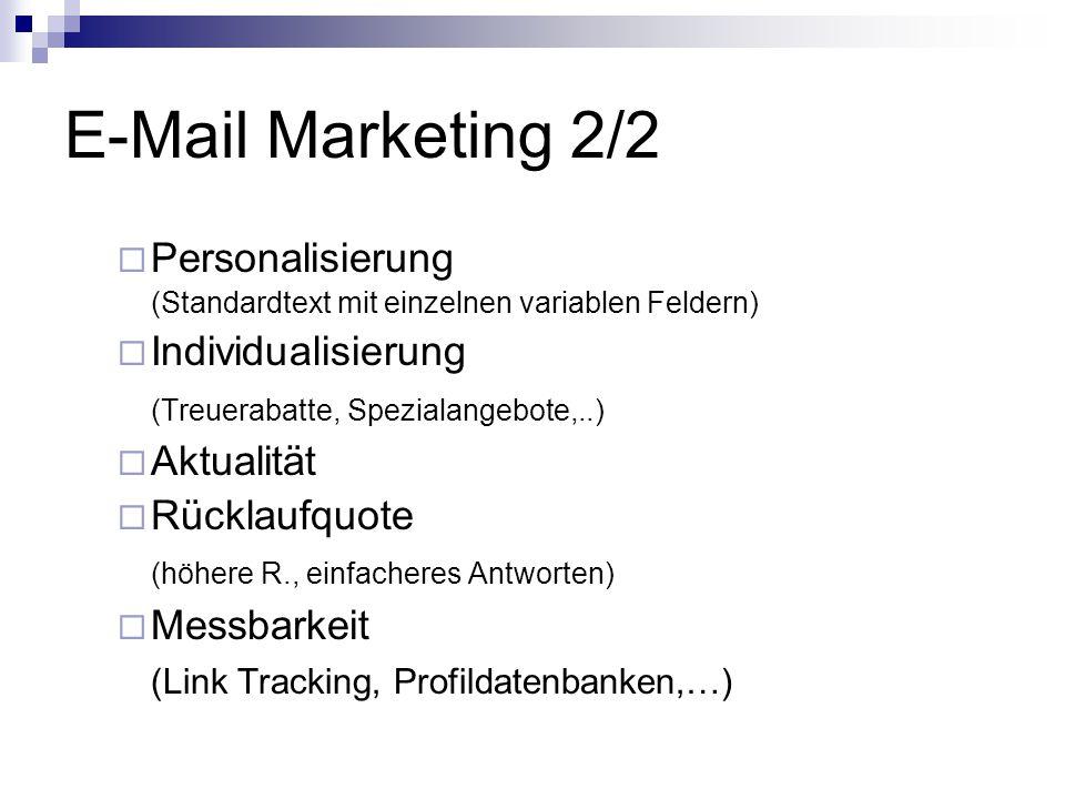 E-Mail Marketing 2/2  Personalisierung (Standardtext mit einzelnen variablen Feldern)  Individualisierung (Treuerabatte, Spezialangebote,..)  Aktualität  Rücklaufquote (höhere R., einfacheres Antworten)  Messbarkeit (Link Tracking, Profildatenbanken,…)