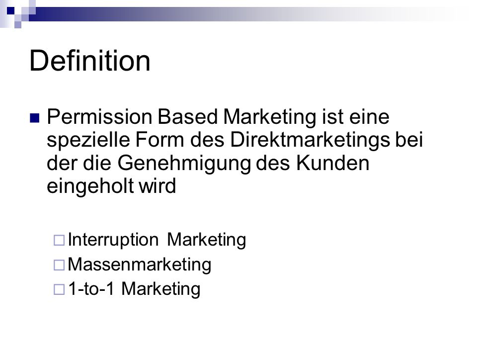 Definition Permission Based Marketing ist eine spezielle Form des Direktmarketings bei der die Genehmigung des Kunden eingeholt wird  Interruption Marketing  Massenmarketing  1-to-1 Marketing