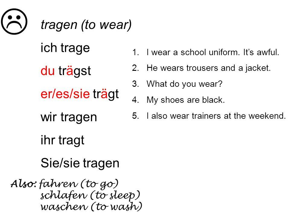 tragen (to wear) ich trage du trägst er/es/sie trägt wir tragen ihr tragt Sie/sie tragen Also: fahren (to go) schlafen (to sleep) waschen (to wash) 