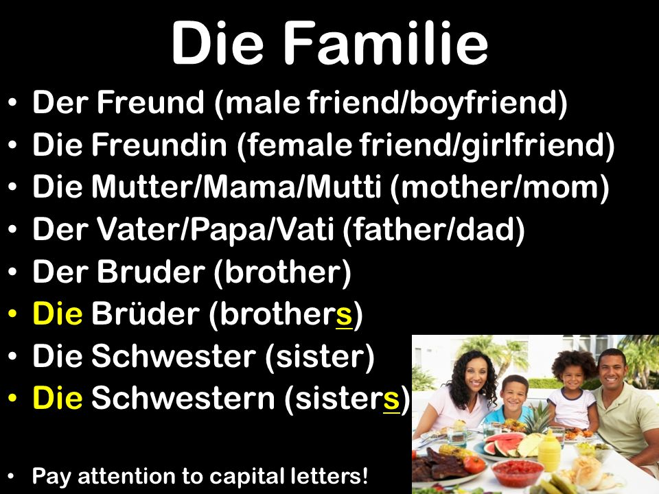 Die Familie Der Freund (male friend/boyfriend) Die Freundin (female friend/girlfriend) Die Mutter/Mama/Mutti (mother/mom) Der Vater/Papa/Vati (father/