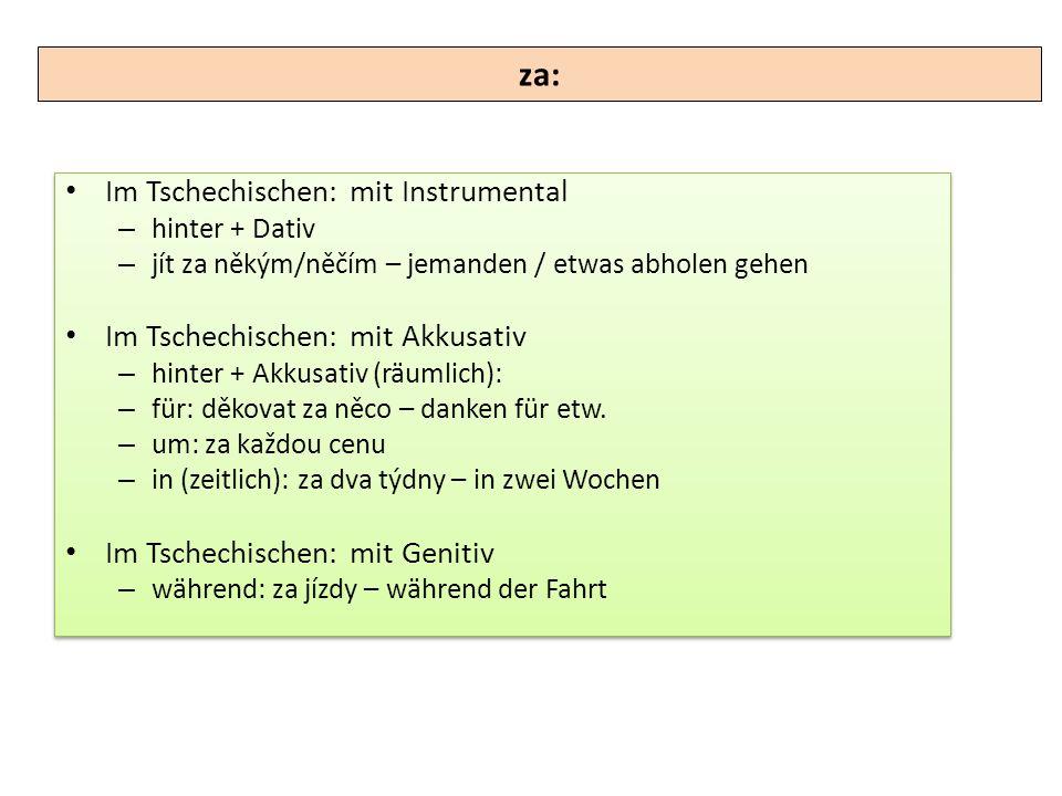 Im Tschechischen: mit Instrumental – hinter + Dativ – jít za někým/něčím – jemanden / etwas abholen gehen Im Tschechischen: mit Akkusativ – hinter + A