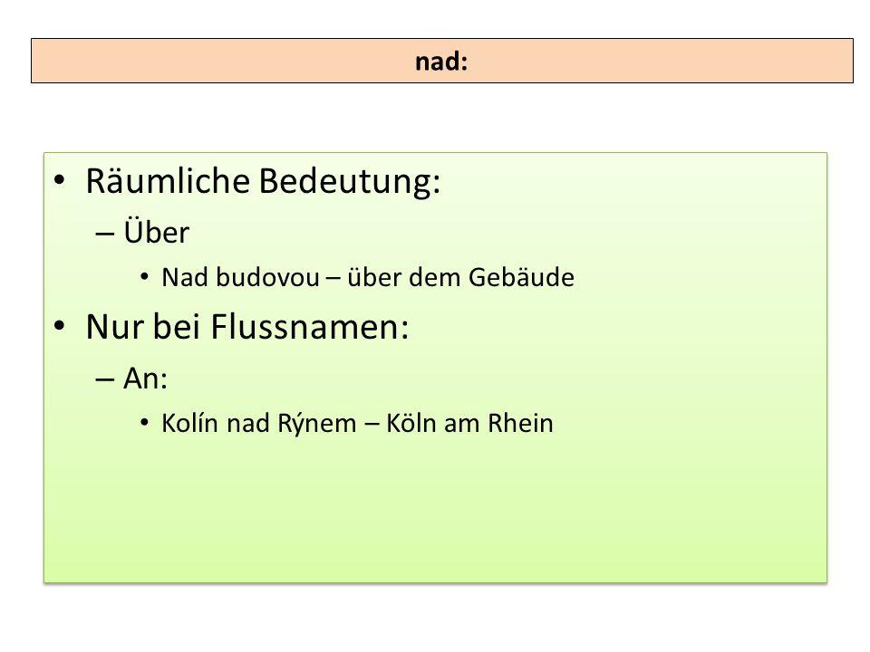 Räumliche Bedeutung: – Über Nad budovou – über dem Gebäude Nur bei Flussnamen: – An: Kolín nad Rýnem – Köln am Rhein Räumliche Bedeutung: – Über Nad b