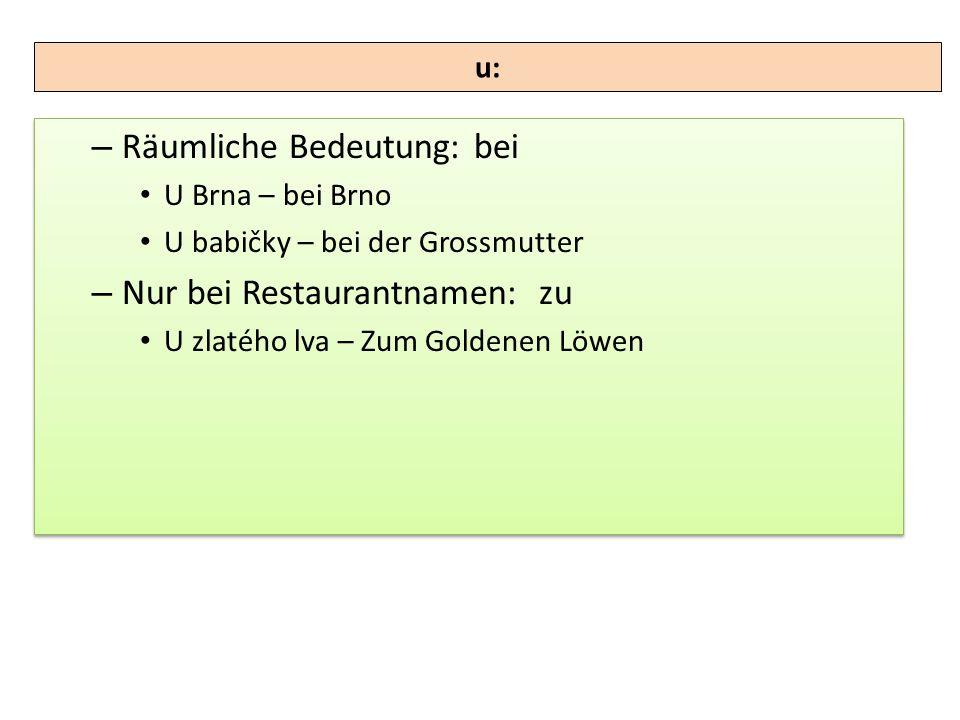 – Räumliche Bedeutung: bei U Brna – bei Brno U babičky – bei der Grossmutter – Nur bei Restaurantnamen: zu U zlatého lva – Zum Goldenen Löwen – Räumli