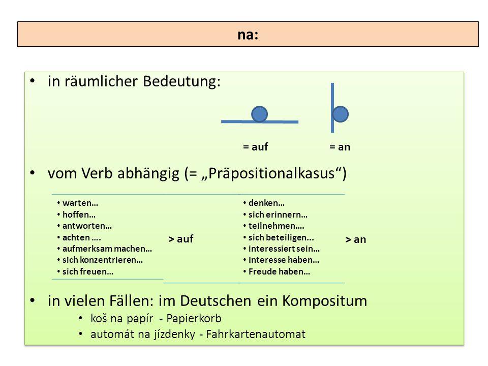 """in räumlicher Bedeutung: vom Verb abhängig (= """"Präpositionalkasus"""") in vielen Fällen: im Deutschen ein Kompositum koš na papír - Papierkorb automát na"""