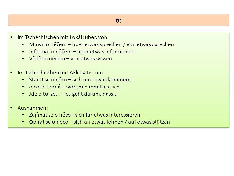 o: Im Tschechischen mit Lokál: über, von Mluvit o něčem – über etwas sprechen / von etwas sprechen Informat o něčem – über etwas informieren Vědět o n