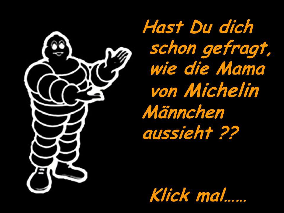 Hast Du dich schon gefragt, wie die Mama von Michelin Männchen aussieht ?? Klick mal……