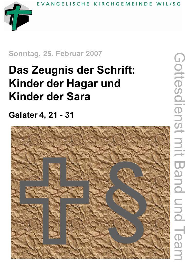 § Sonntag, 25. Februar 2007 Gottesdienst mit Band und Team Das Zeugnis der Schrift: Kinder der Hagar und Kinder der Sara Galater 4, 21 - 31 