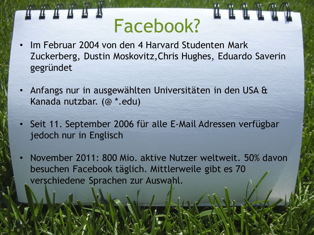 Facebook? Im Februar 2004 von den 4 Harvard Studenten Mark Zuckerberg, Dustin Moskovitz,Chris Hughes, Eduardo Saverin gegründet Anfangs nur in ausgewä