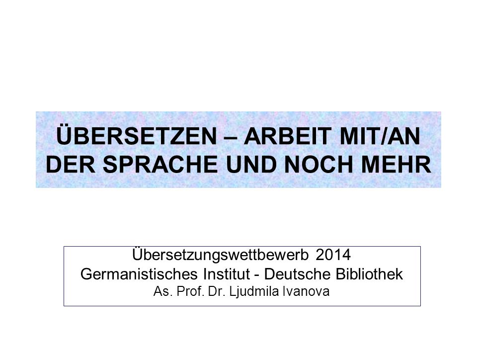 Übersetzungswettbewerb 2014 Germanistisches Institut - Deutsche Bibliothek As. Prof. Dr. Ljudmila Ivanova ÜBERSETZEN – ARBEIT MIT/AN DER SPRACHE UND N
