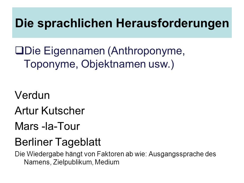 Die sprachlichen Herausforderungen  Die Eigennamen (Anthroponyme, Toponyme, Objektnamen usw.) Verdun Artur Kutscher Mars -la-Tour Berliner Tageblatt Die Wiedergabe hängt von Faktoren ab wie: Ausgangssprache des Namens, Zielpublikum, Medium