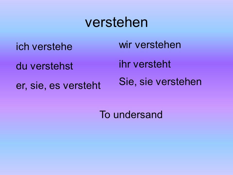 verstehen ich verstehe du verstehst er, sie, es versteht wir verstehen ihr versteht Sie, sie verstehen To undersand