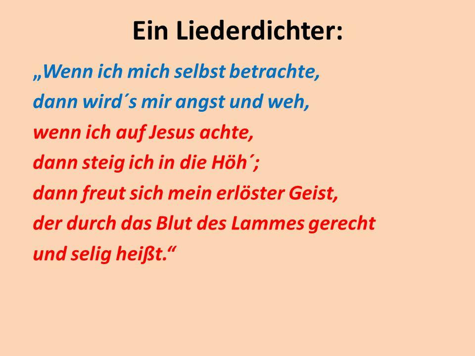 """Ein Liederdichter: """"Wenn ich mich selbst betrachte, dann wird´s mir angst und weh, wenn ich auf Jesus achte, dann steig ich in die Höh´; dann freut si"""