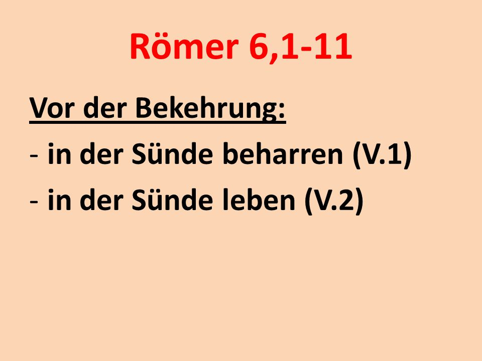 Römer 6,1-11 Vor der Bekehrung: -in der Sünde beharren (V.1) -in der Sünde leben (V.2)