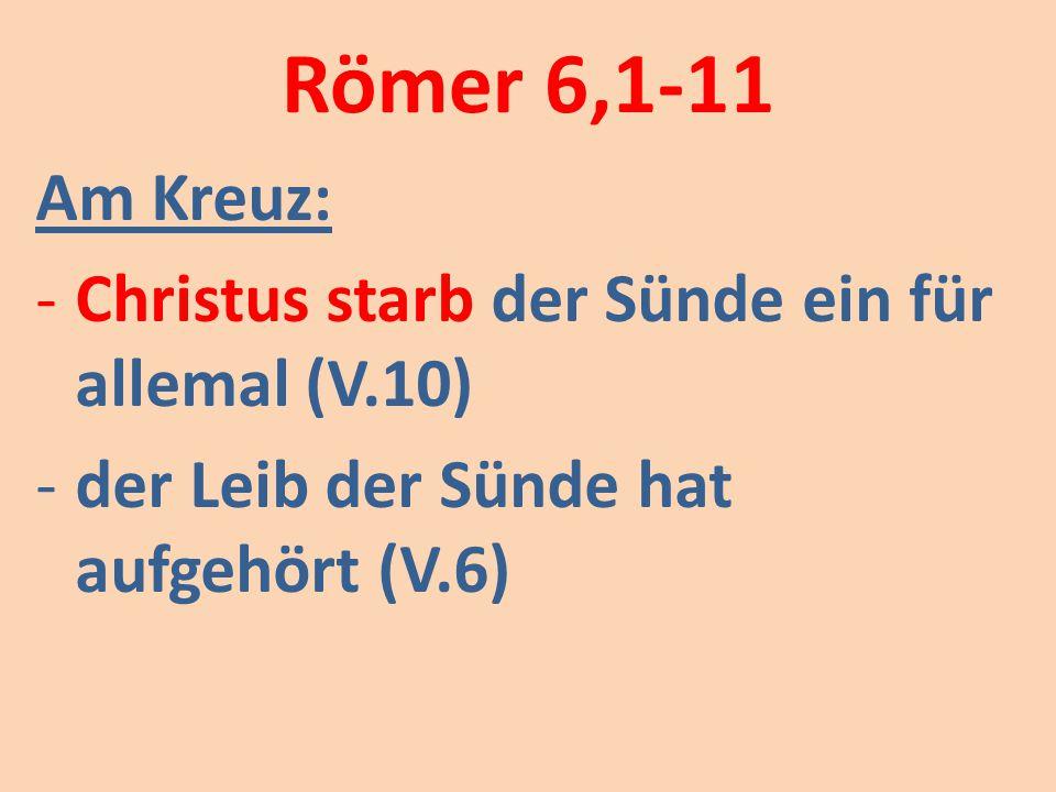Römer 6,1-11 Am Kreuz: -Christus starb der Sünde ein für allemal (V.10) -der Leib der Sünde hat aufgehört (V.6)