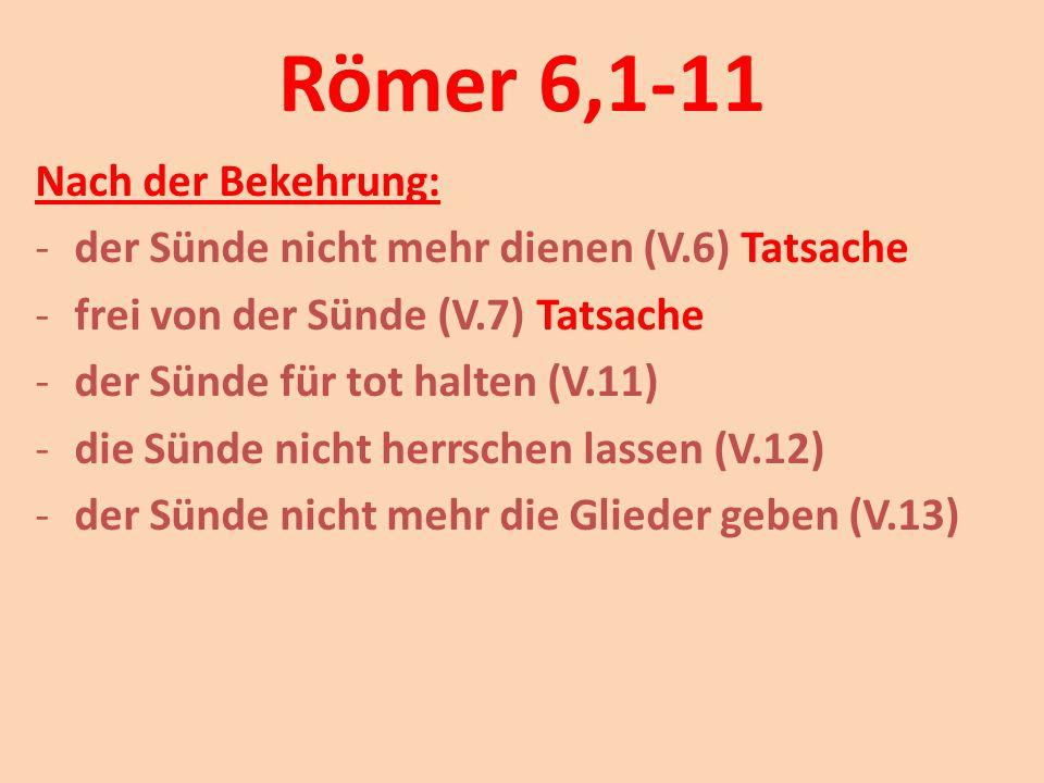 Römer 6,1-11 Nach der Bekehrung: -der Sünde nicht mehr dienen (V.6) Tatsache -frei von der Sünde (V.7) Tatsache -der Sünde für tot halten (V.11) -die